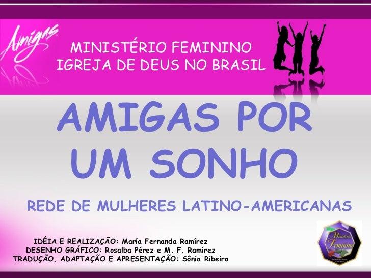 AMIGAS POR UM SONHO MINISTÉRIO FEMININO IGREJA DE DEUS NO BRASIL IDÉIA E REALIZAÇÃO: María Fernanda Ramírez DESENHO GRÁFIC...