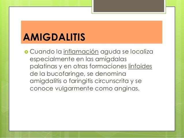 AMIGDALITIS  Cuando la inflamación aguda se localiza especialmente en las amígdalas palatinas y en otras formaciones linf...