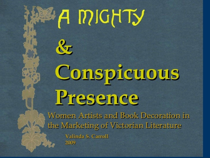 Women Artists and Book Decoration in the Marketing of Victorian Literature & Conspicuous Presence Valinda S. Carroll 2009
