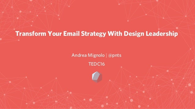 Transform Your Email Strategy With Design Leadership Andrea Mignolo   @pnts TEDC16