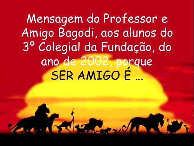 Mensagem do Professor eAmigo Bagodi, aos alunos do3º Colegial da Fundação, do   ano de 2002, porque     SER AMIGO É ...