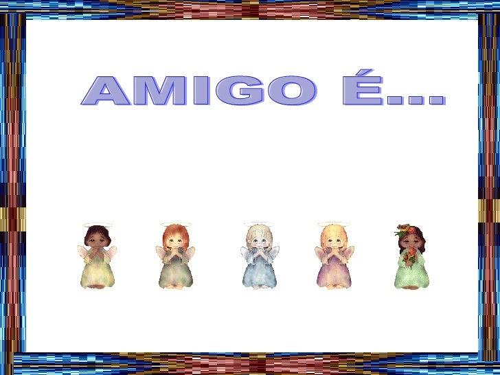 AMIGO É...