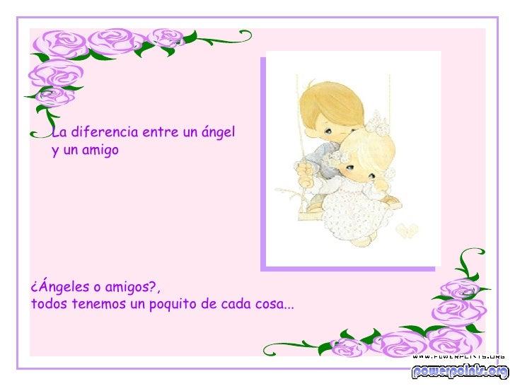 La diferencia entre un ángel y  un amigo ¿ Ángeles o amigos ? ,  todos tenemos un poquito de cada cosa...