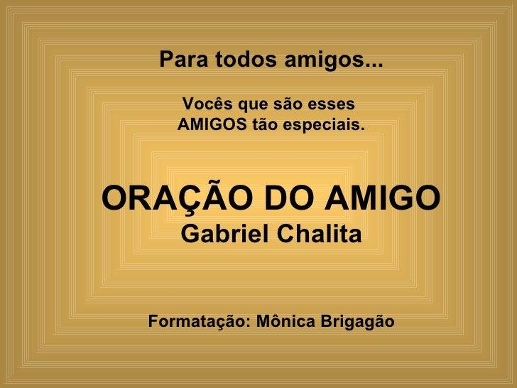 Para todos amigos... Vocês que são esses  AMIGOS tão especiais.   ORAÇÃO DO AMIGO Gabriel Chalita Formatação: Mônica Briga...