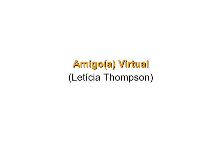 <ul><li>Amigo(a) Virtual </li></ul><ul><li>(Letícia Thompson) </li></ul>