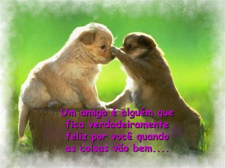 Um amigo é alguém que fica verdadeiramente feliz por você quando as coisas vão bem....