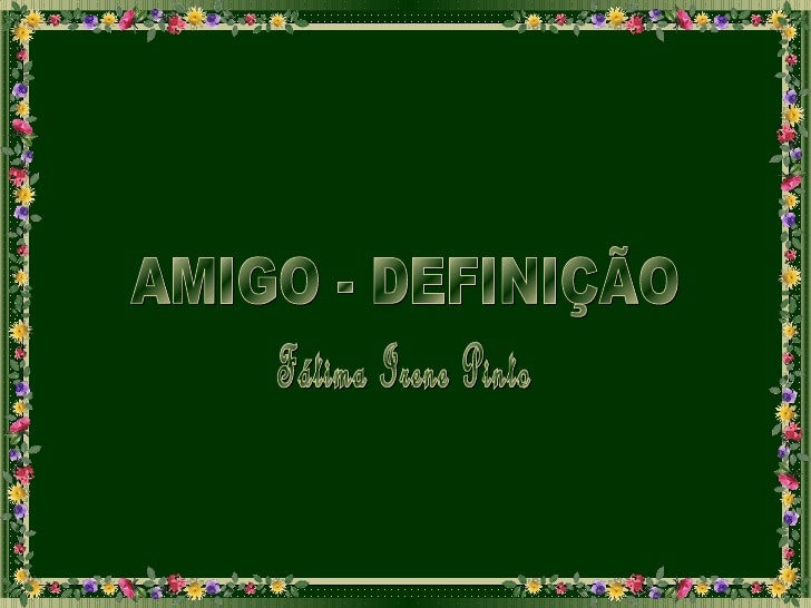 AMIGO - DEFINIÇÃO Fátima Irene Pinto