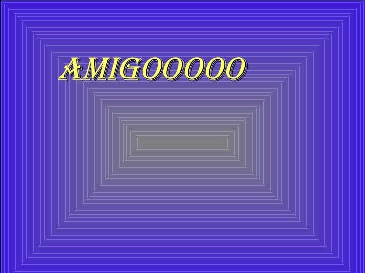 AMIGOOOOO