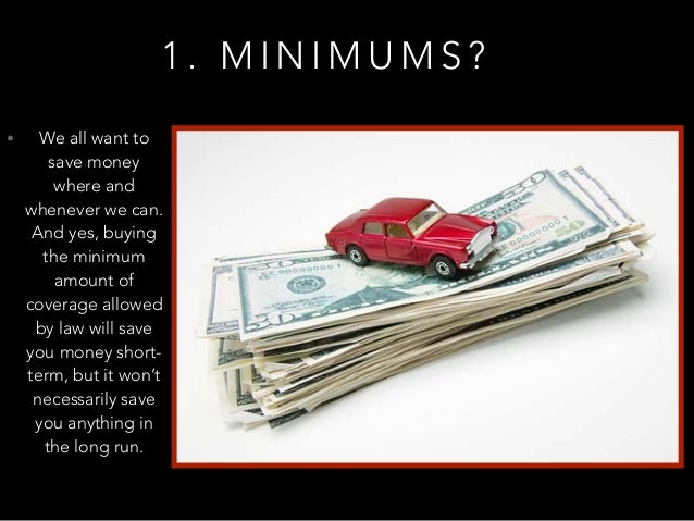 1 . M I N I M U M S ? • We all want to save money where and whenever we can. And yes, buying the minimum amount of coverag...