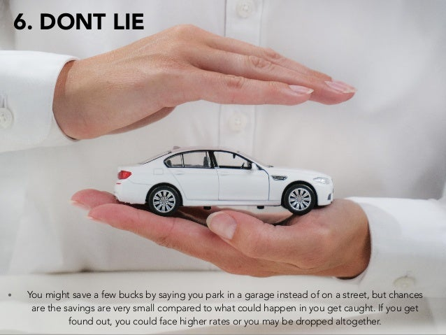 6. DONT LIE • You might save a few bucks by saying you park in a garage instead of on a street, but chances are the saving...