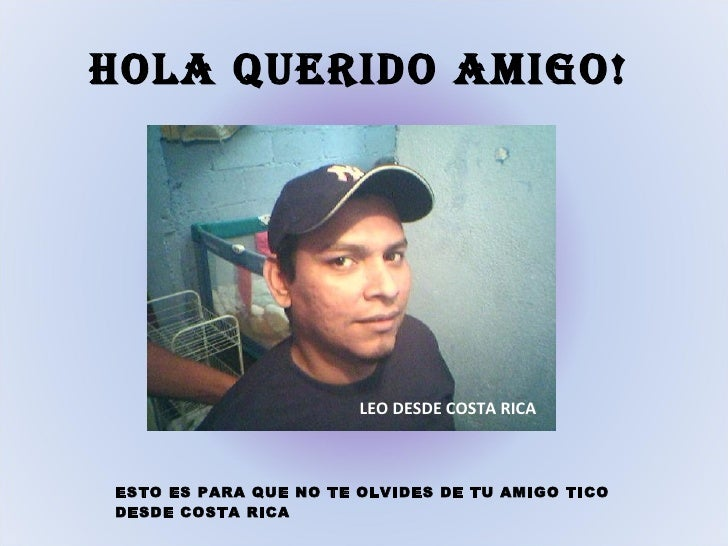 HOLA QUERIDO AMIGO!                            LEO DESDE COSTA RICA    ESTO ES PARA QUE NO TE OLVIDES DE TU AMIGO TICO DES...