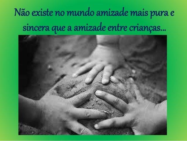 Não existe no mundo amizade mais pura e sincera que a amizade entre crianças…