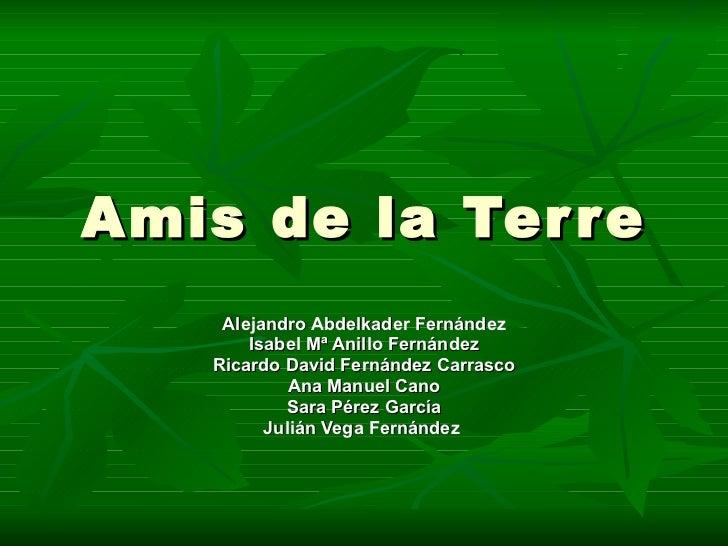 Amis de la Terre Alejandro Abdelkader Fernández Isabel Mª Anillo Fernández Ricardo David Fernández Carrasco Ana Manuel Can...