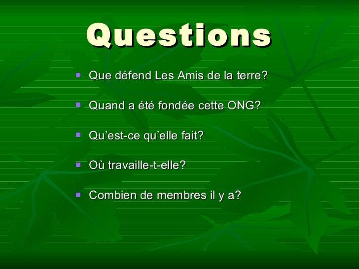 Questions <ul><li>Que défend Les Amis de la terre? </li></ul><ul><li>Quand a été fondée cette ONG? </li></ul><ul><li>Qu'es...