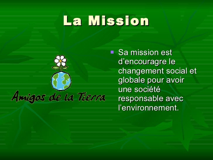 La Mission <ul><li>Sa mission est d'encouragre le changement social et globale pour avoir une société responsable avec  l'...