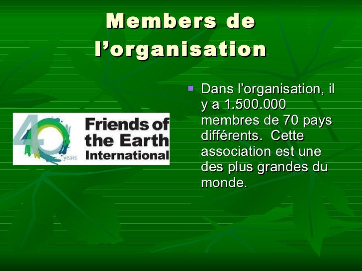 Members de l'organisation <ul><li>Dans l'organisation, il y a 1.500.000 membres de 70 pays différents. Cette association...