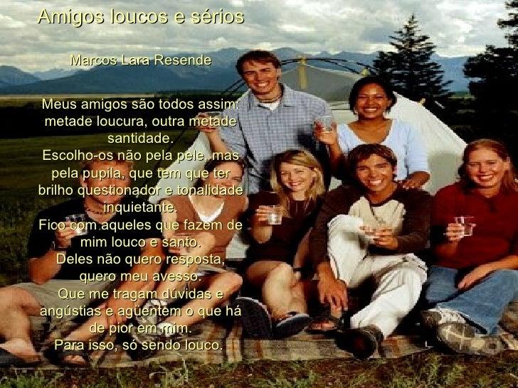 Amigos loucos e sérios Marcos Lara Resende Meus amigos são todos assim: metade loucura, outra metade santidade. Escolho-os...