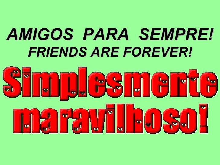 AMIGOS  PARA  SEMPRE! FRIENDS ARE FOREVER!