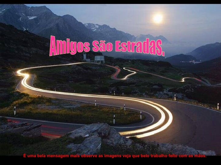 Amigos São Estradas. É uma bela mensagem mais observe as imagens veja que belo trabalho feito com as mãos.