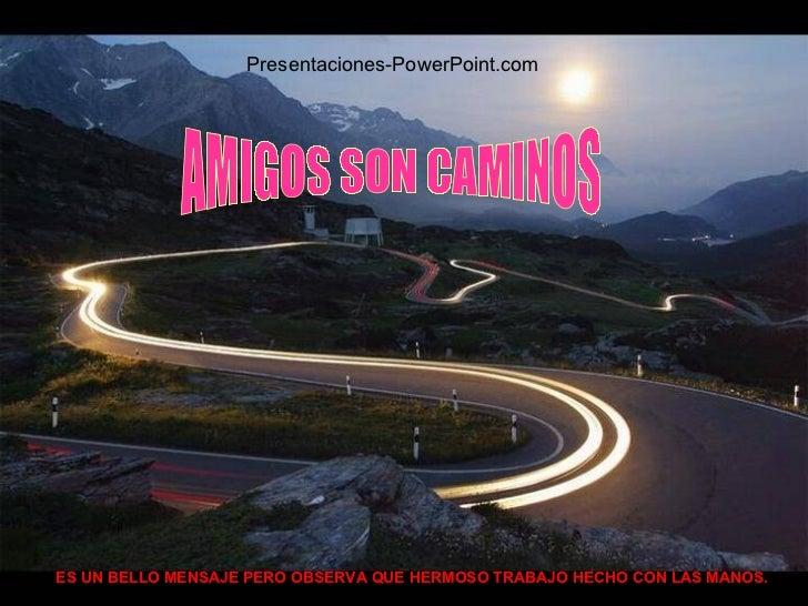 AMIGOS SON CAMINOS ES UN BELLO MENSAJE PERO OBSERVA QUE HERMOSO TRABAJO HECHO CON LAS MANOS. Presentaciones-PowerPoint.com