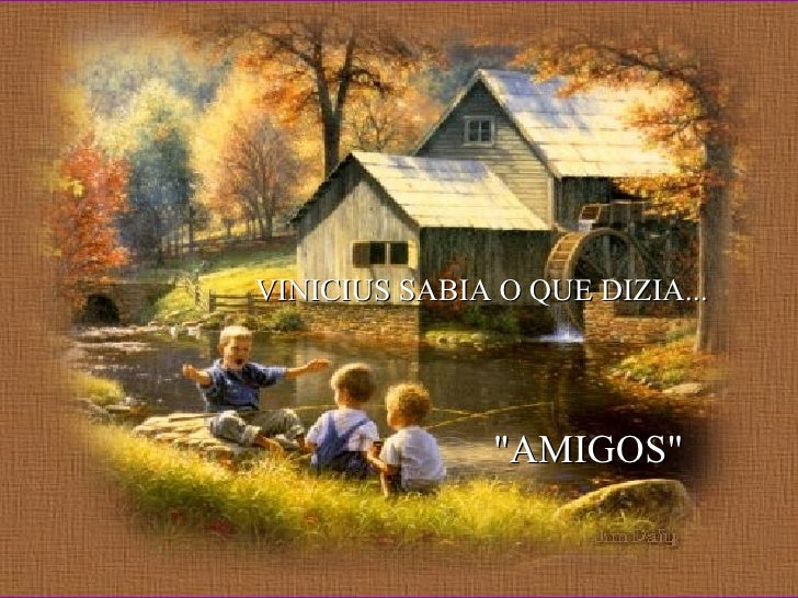 "VINICIUS SABIA O QUE DIZIA... ""AMIGOS"""