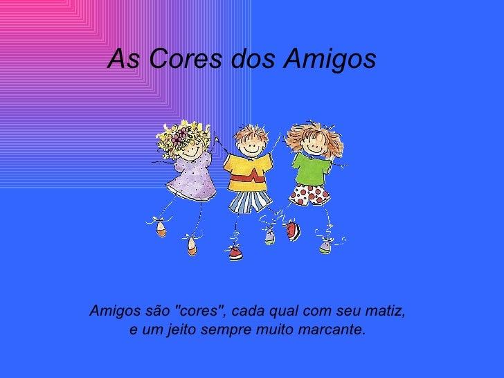 """As Cores dos AmigosAmigos são """"cores"""", cada qual com seu matiz,     e um jeito sempre muito marcante."""