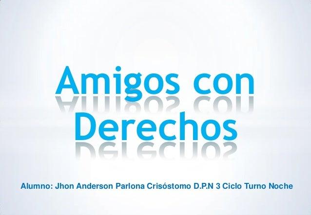 Amigos con Derechos Alumno: Jhon Anderson Parlona Crisóstomo D.P.N 3 Ciclo Turno Noche