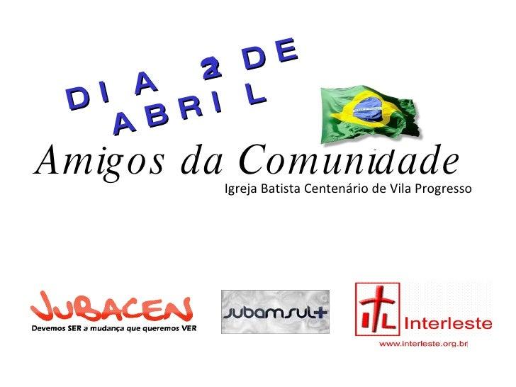 Amigos da Comunidade Igreja Batista Centenário de Vila Progresso DIA 21 DE ABRIL