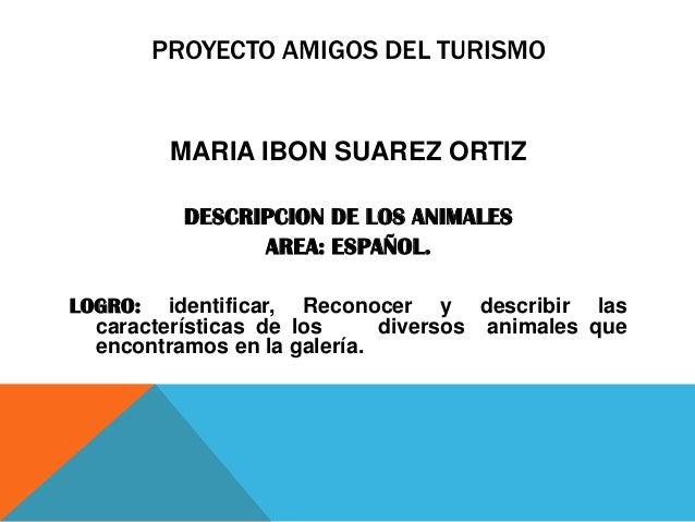 PROYECTO AMIGOS DEL TURISMO  MARIA IBON SUAREZ ORTIZ DESCRIPCION DE LOS ANIMALES AREA: ESPAÑOL. LOGRO: identificar, Recono...