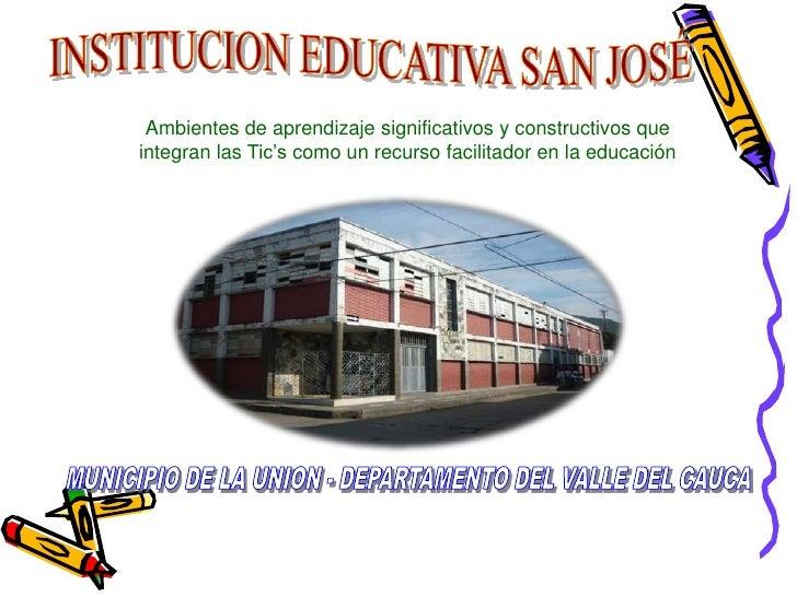 INSTITUCION EDUCATIVA SAN JOSÉ<br />Ambientes de aprendizaje significativos y constructivos que integran las Tic'scomo un ...