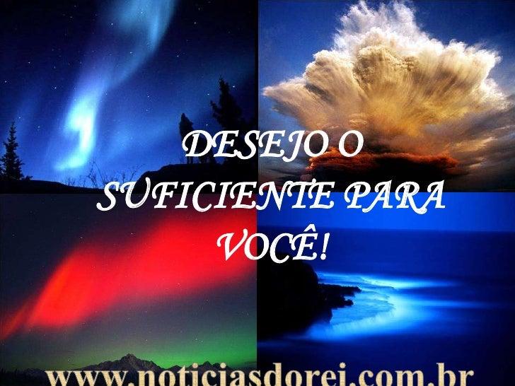 DESEJO O SUFICIENTE PARA VOCÊ!<br />www.noticiasdorei.com.br<br />