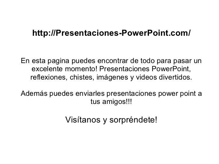 http://Presentaciones-PowerPoint.com/   En esta pagina puedes encontrar de todo para pasar un    excelente momento! Presen...