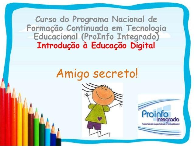 Amigo secreto!Curso do Programa Nacional deFormação Continuada em TecnologiaEducacional (ProInfo Integrado)Introdução à Ed...