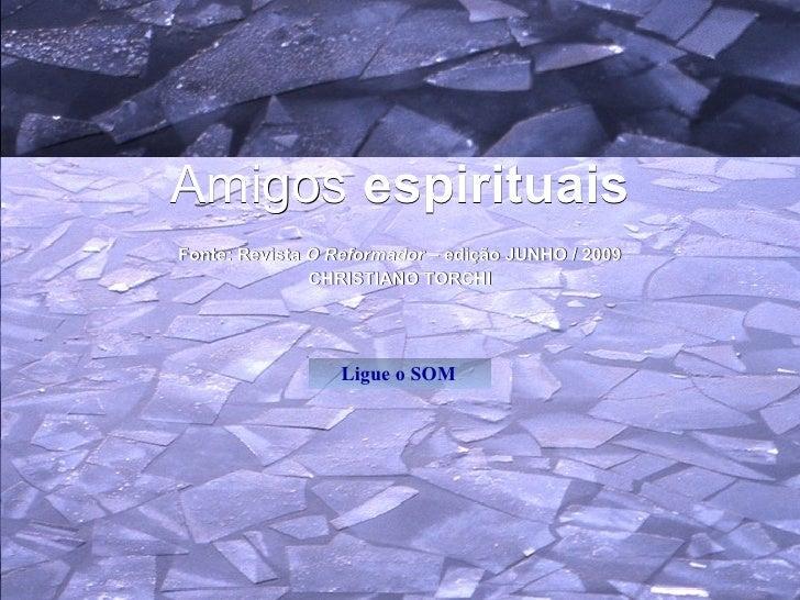 Amigos  espirituais Fonte: Revista  O Reformador  – edição JUNHO / 2009 CHRISTIANO TORCHI Ligue o SOM