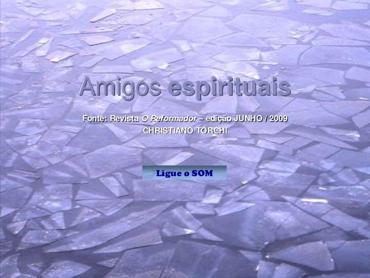 Amigos espirituaisFonte: Revista O Reformador – edição JUNHO / 2009               CHRISTIANO TORCHI                 Ligue ...