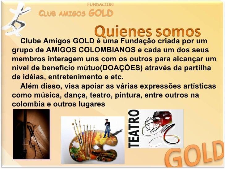 Clube Amigos GOLD é uma Fundação criada por um grupo de AMIGOS COLOMBIANOS e cada um dos seus membros interagem uns com os...