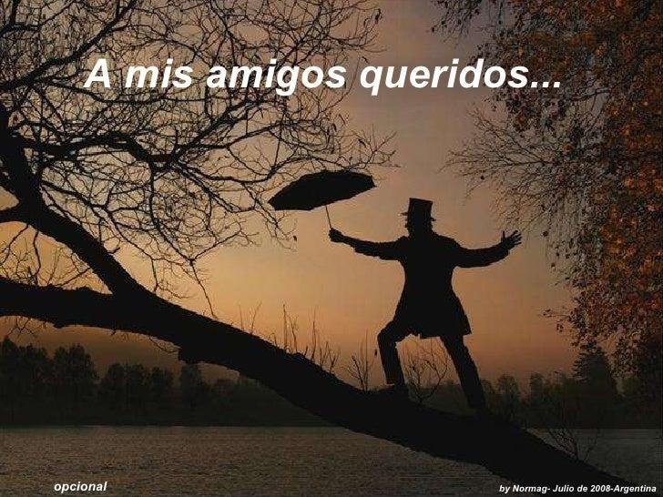 A mis amigos queridos... by Normag- Julio de 2008-Argentina opcional