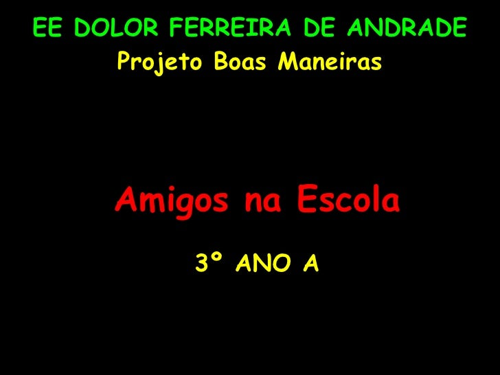EE DOLOR FERREIRA DE ANDRADE Projeto Boas Maneiras Amigos na Escola 3º ANO A