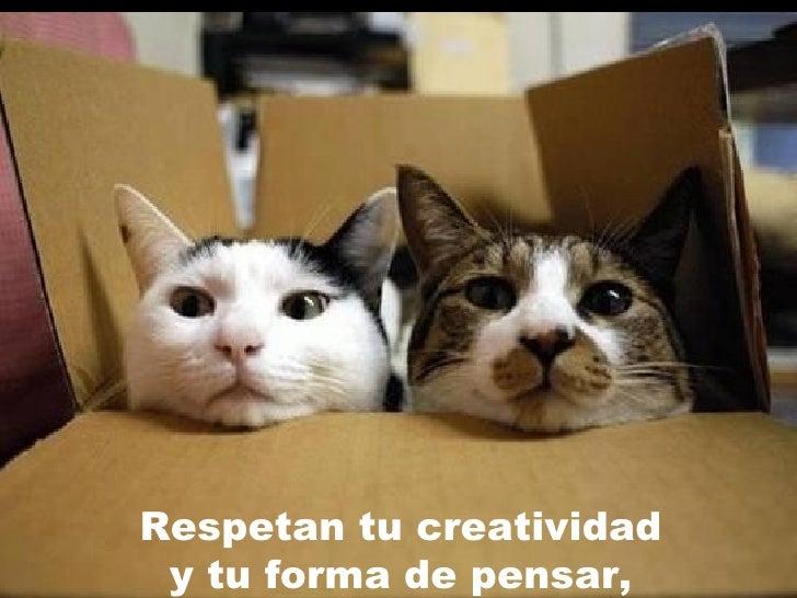Respetan tu creatividad y tu forma de pensar ,