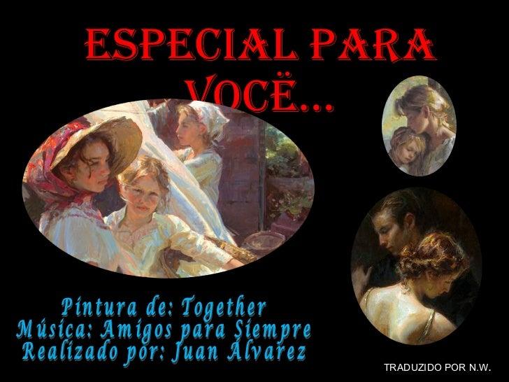 Especial Para Vocë… Pintura de: Together Música: Amigos para Siempre Realizado por: Juan Álvarez  TRADUZIDO POR N.W .
