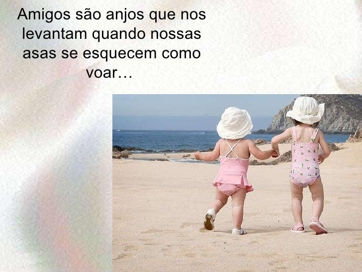 Amigos são anjos que nos levantam quando nossas asas se esquecem como voar…