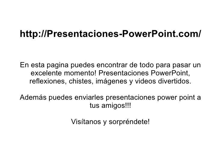http://Presentaciones-PowerPoint.com/ En esta pagina puedes encontrar de todo para pasar un excelente momento! Presentacio...