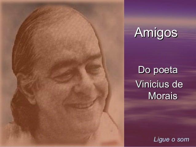 Amigos Do poeta Vinicius de Morais  Ligue o som