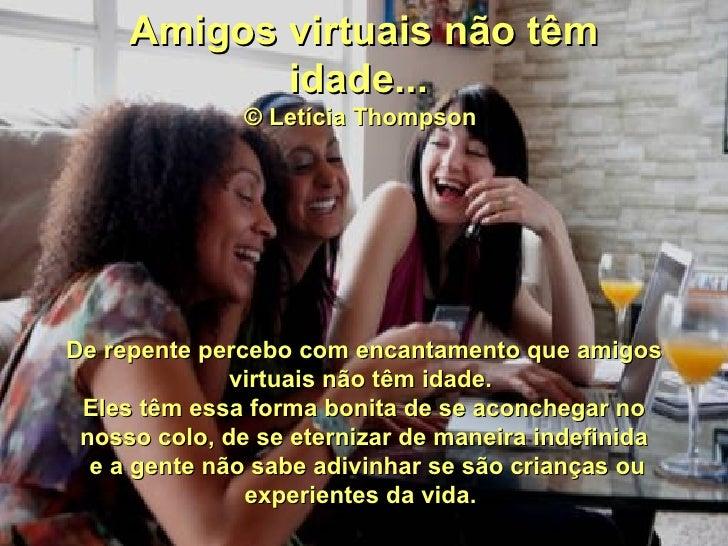 Amigos virtuais não têm            idade...              © Letícia ThompsonDe repente percebo com encantamento que amigos ...