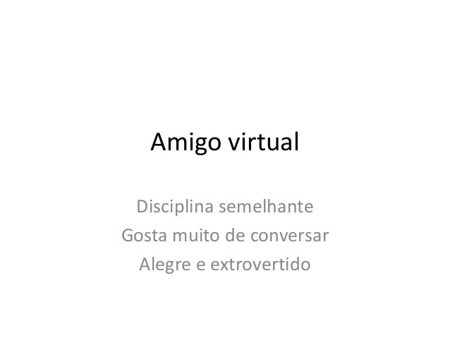 Amigo virtual Disciplina semelhante Gosta muito de conversar Alegre e extrovertido