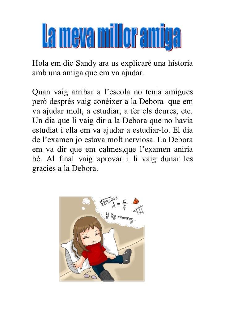 Hola em dic Sandy ara us explicaré una historiaamb una amiga que em va ajudar.Quan vaig arribar a l'escola no tenia amigue...