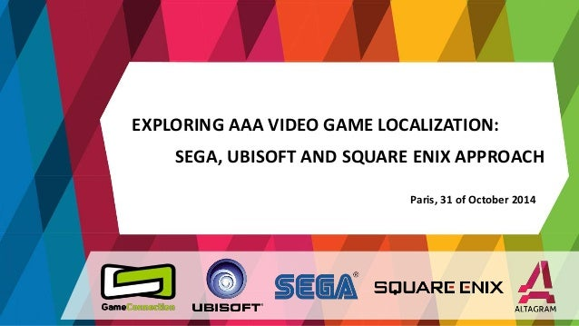 EXPLORING AAA VIDEO GAME LOCALIZATION:  SEGA, UBISOFT AND SQUARE ENIX APPROACH  Paris, 31 of October 2014