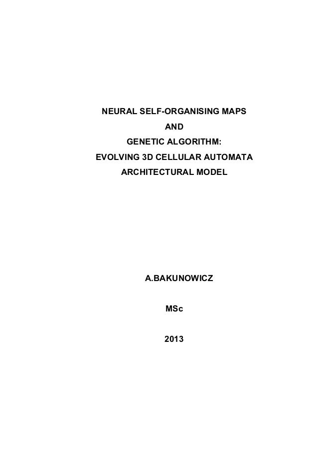 NEURAL SELF-ORGANISING MAPS AND GENETIC ALGORITHM: EVOLVING 3D CELLULAR AUTOMATA ARCHITECTURAL MODEL  A.BAKUNOWICZ MSc 201...