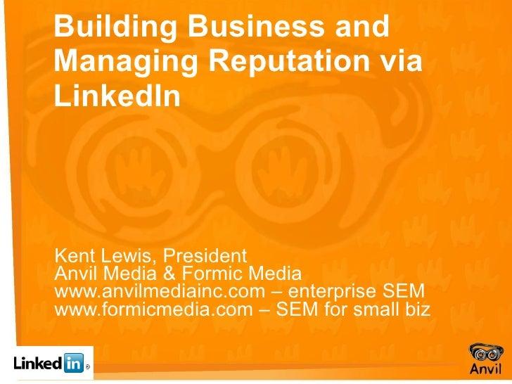 Building Business and Managing Reputation via LinkedIn Kent Lewis, President Anvil Media & Formic Media www.anvilmediainc....