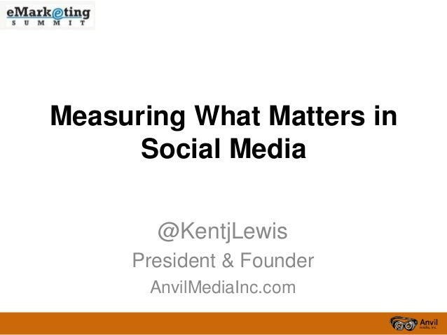 Measuring What Matters inSocial Media@KentjLewisPresident & FounderAnvilMediaInc.com